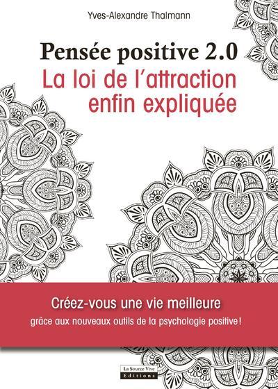 PENSEE POSITIVE 2.0  -   LA LOI DE L'ATTRACTION ENFIN EXPLIQUEE THALMANN Y-A. La Source vive