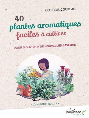 40 PLANTES AROMATIQUES FACILES A CULTIVER  -  POUR S'OUVRIR A DE NOUVELLES SAVEURS