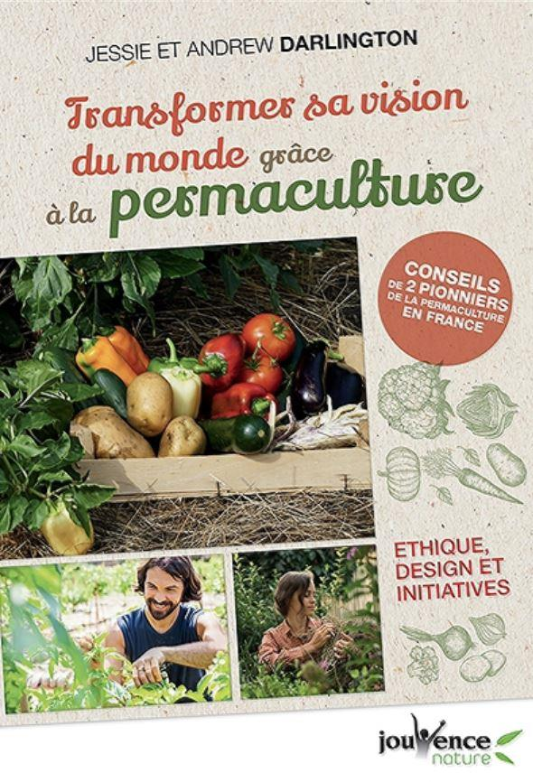 TRANSFORMER SA VISION DU MONDE GRACE A LA PERMACULTURE : ETHIQUE, DESIGN ET INITIATIVES