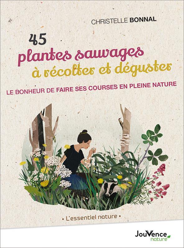 45 PLANTES SAUVAGES A RECOLTER ET DEGUSTER  -  LE BONHEUR DE FAIRE SES COURSES EN PLEINE NATURE BONNAL CHRISTELLE JOUVENCE