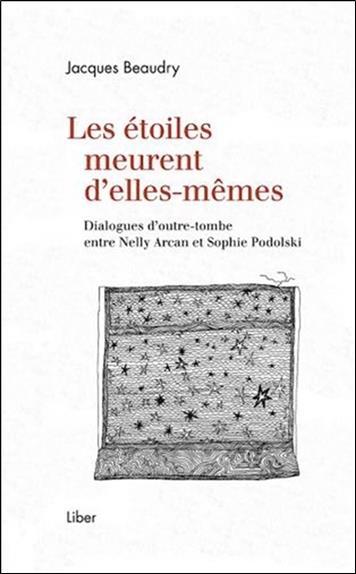 LES ETOILES MEURENT D'ELLES-MEMES  -  DIALOGUES D'OUTRE-TOMBE ENTRE NELLY ARCAN ET SOPHIE PODOLSKI
