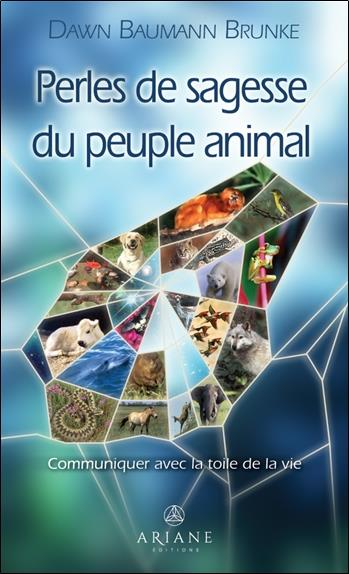 PERLES DE SAGESSE DU PEUPLE ANIMAL : COMMUNIQUER AVEC LA TOILE DE LA VIE BRUNKE DAWN BAUMANN ALTERRE