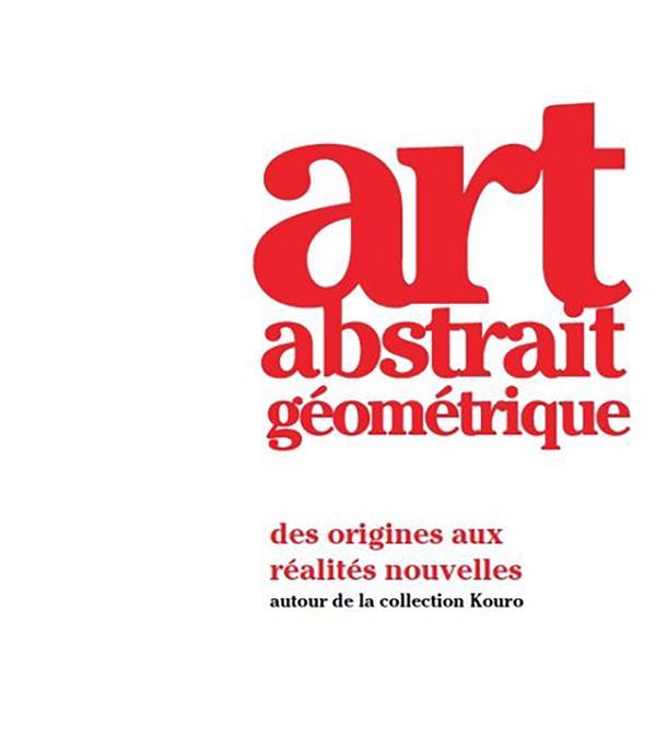 ART ABSTRAIT GEOMETRIQUE  -  DES ORIGINES AUX REALITES NOUVELLES  -  AUTOUR DE LA COLLECTION KOURO