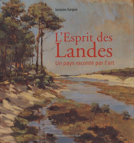 L'ESPRIT DES LANDES  -  UN PAYS RACONTE PAR L'ART SARGOS, JACQUES HORIZON CHIMERI