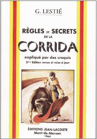 REGLES ET SECRETS DE LA CORRIDA EXPLIQUE PAR DES CROQUIS (3E EDITION) LESTIE, G. JEAN LACOSTE