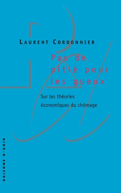 PAS DE PITIE POUR LES GUEUX : SUR LES THEORIES ECONOMIQUES DU CHOMAGE