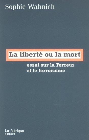 WAHNICH, SOPHIE - LA LIBERTE OU LA MORT  -  ESSAI SUR LA TERREUR ET LE TERRORISME