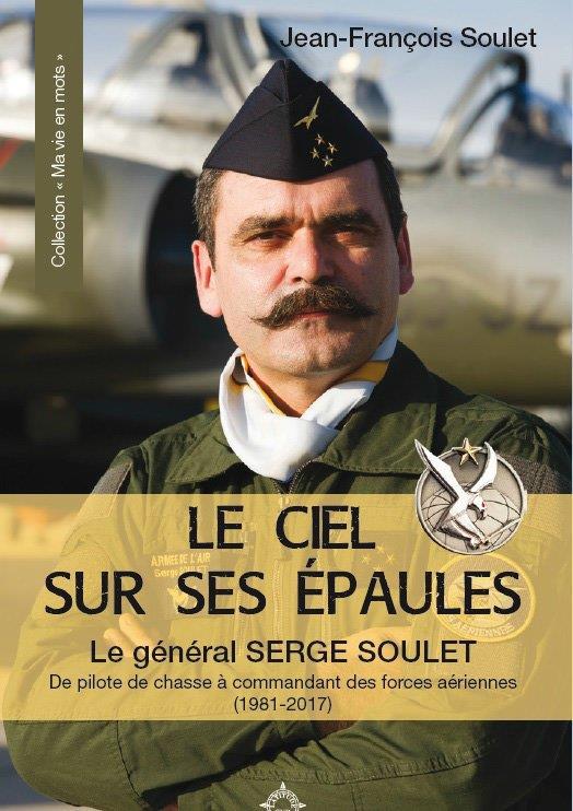 LE CIEL SUR SES EPAULES  -  LE GENERAL SERGE SOULET, DE PILOTE DE CHASSE A COMMANDANT DES FORCES SOULET, JEAN-FRANCOIS CAIRN