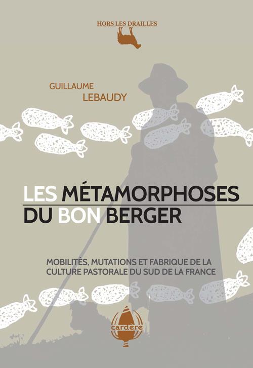 LES METAMORPHOSES DU BON BERGER  -  MOBILITE, MUTATIONS ET FABRIQUE DE LA CULTURE PASTORALE DU SUD DE LA FRANCE