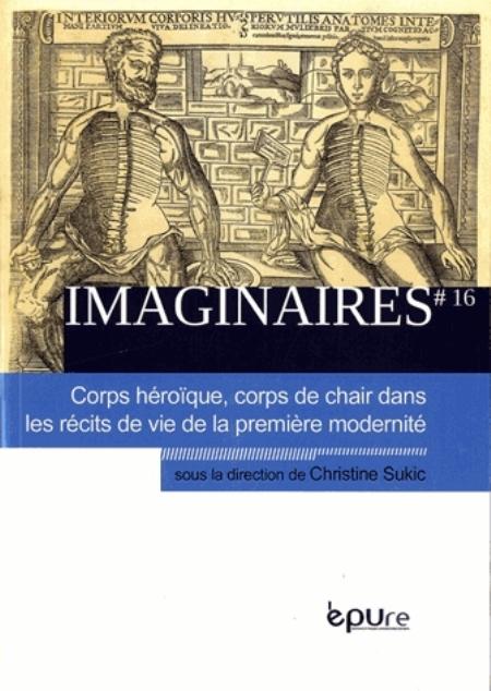 IMAGINAIRES, N 162013. CORPS HEROIQUE, CORPS DE CHAIR DANS LES RECIT S DE VIE DE LA PREMIERE MODERN  EPURE