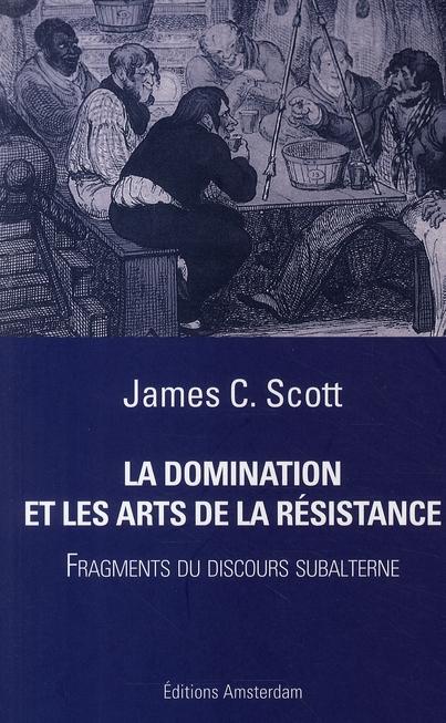 LA DOMINATION ET LES ARTS DE LA RESISTANCE   -  FRAGMENTS DU DISCOURS SUBALTERNE SCOTT JAMES C. AMSTERDAM