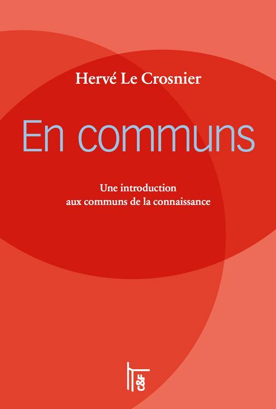 EN COMMUNS  -  UNE INTRODUCTION AUX COMMUNS DE LA CONNAISSANCE Le Crosnier Hervé C et F éditions