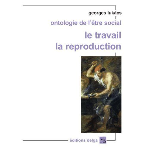 ONTOLOGIE DE L'ETRE SOCIAL  -  LE TRAVAIL, LA REPRODUCTION LUKACS, GEORGES DELGA