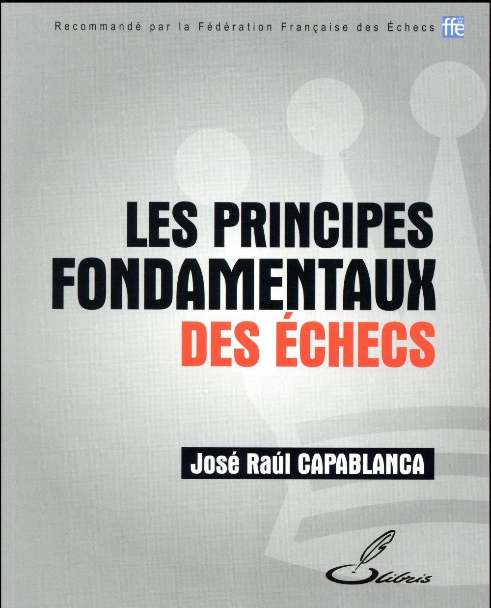 LES PRINCIPES FONDAMENTAUX DES ECHECS Capablanca J.R. Olibris