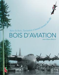 BOIS D'AVIATION SANS LE BOIS, L'AVIATION N'AURAIT JAMAIS DECOLLE Ballu Jean-Marie Institut pour le développement forestier