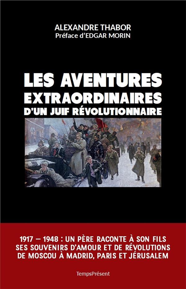 LES AVENTURES EXTRAORDINAIRES D'UN JUIF REVOLUTIONNAIRE - 1917-1948 : UN PERE RACONTE A SON FILS SES THABOR/MORIN TEMPS PRES