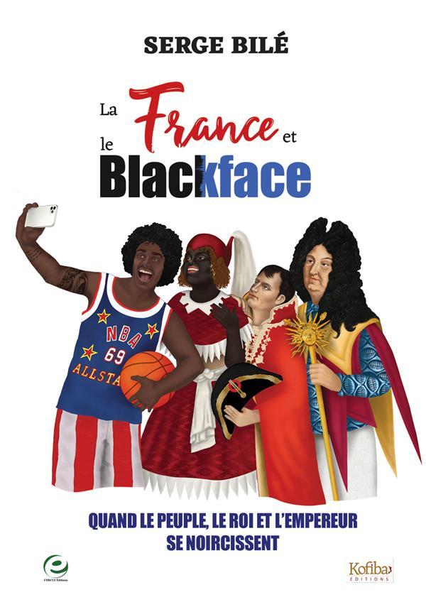 LA FRANCE ET LE BLACKFACE  -  QUAND LE PEUPLE, LE ROI ET L'EMPEREUR SE NOIRCISSENT BILE SERGE CERCLE MEDIA
