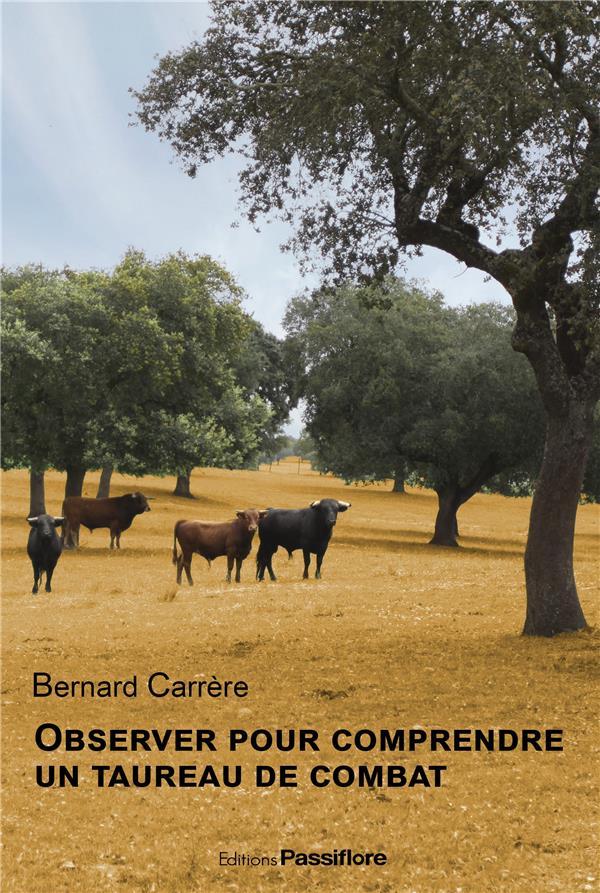 OBSERVER POUR COMPRENDRE UN TAUREAU DE COMBAT Carrère Bernard Passiflore