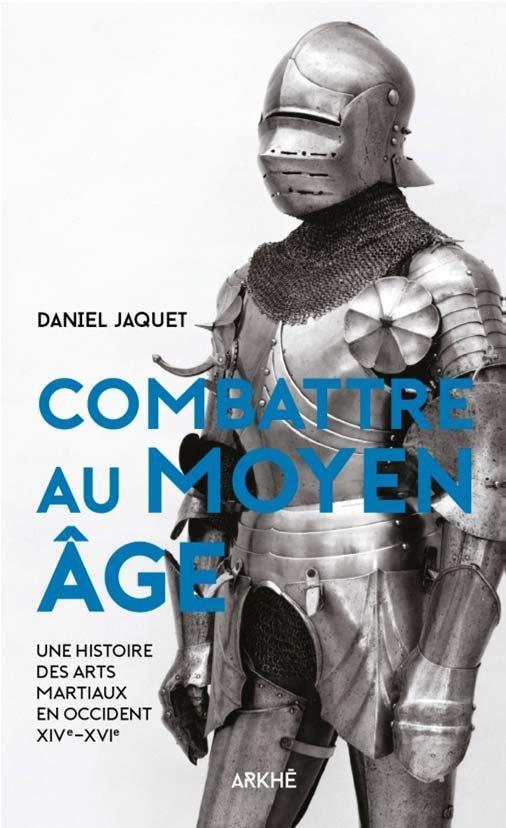 COMBATTRE AU MOYEN AGE  -  UNE HISTOIRE DES ARTS MARTIAUX EN OCCIDENT XIV-XVIE