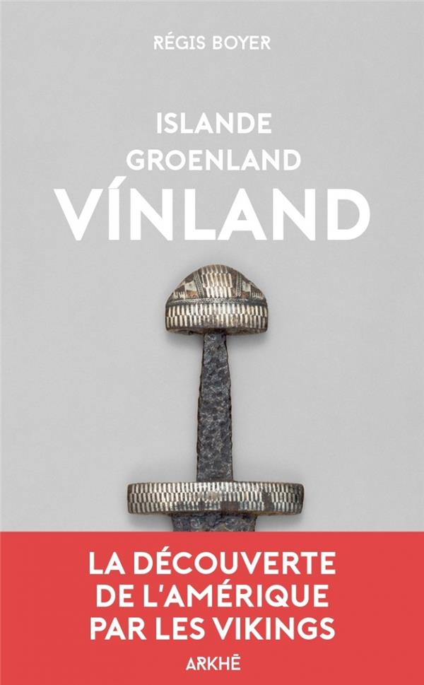 ISLANDE, GROENLAND, VINLAND  -  LA DECOUVERTE DE L'AMERIQUE PAR LES VIKINGS BOYER REGIS ARKHE