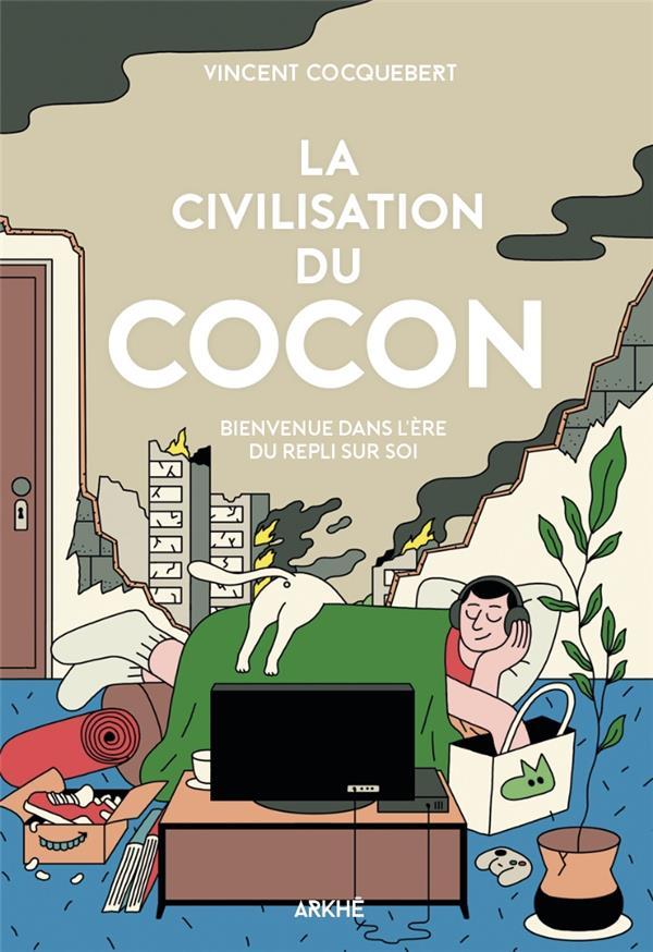 LA CIVILISATION DU COCON  -  BIENVENUE DANS L'ERE DU REPLI SUR SOI COCQUEBERT VINCENT ARKHE