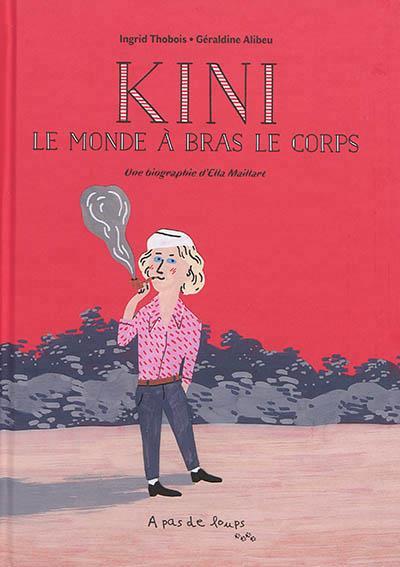 KINI - LE MONDE A BRAS LE CORPS. PETITE BIOGRAPHIE D'ELLA MAILLART