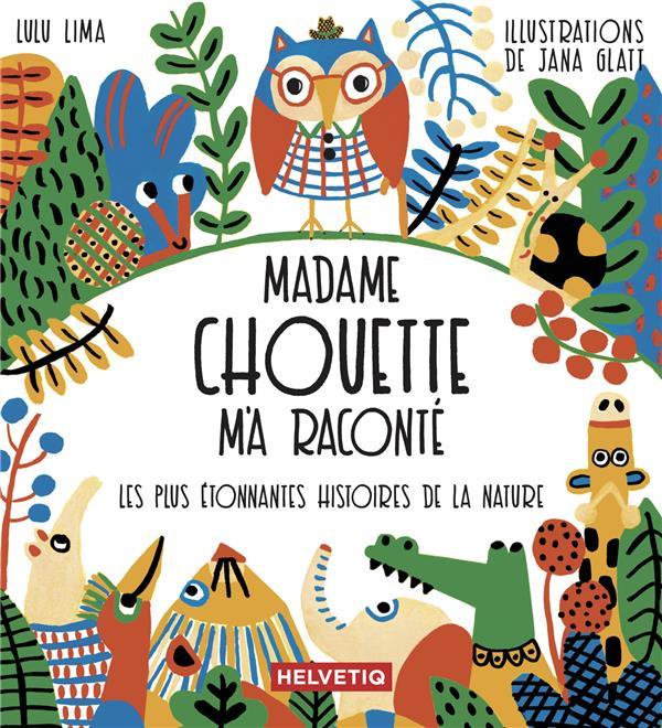 MADAME CHOUETTE M'A RACONTE  -  LES PLUS ETONNANTES HISTOIRES DE LA NATURE LIMA LULU HELVETIQ