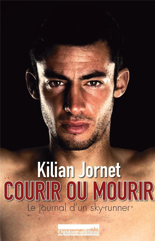 COURIR OU MOURIR  -  LE JOURNAL D'UN SKY-RUNNER KILIAN JORNET OUTDOOR