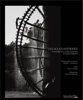 LES ROUES INTERDITES. HOMMAGE AUX NORIAS SYRIENNES ET A LEURS ARTISANS