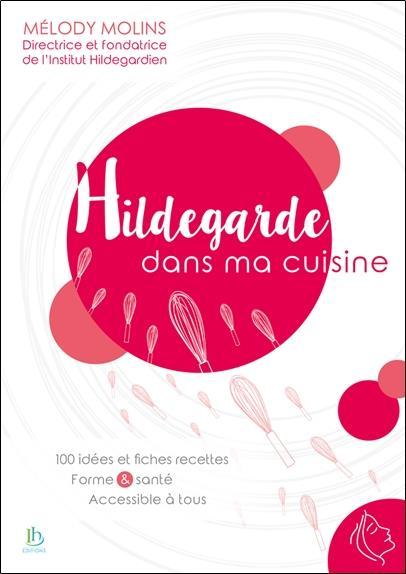 HILDEGARDE DANS MA CUISINE  -  100 IDEES ET FICHES RECETTES, FORMES et SANTE ACCESSIBLE A TOUS