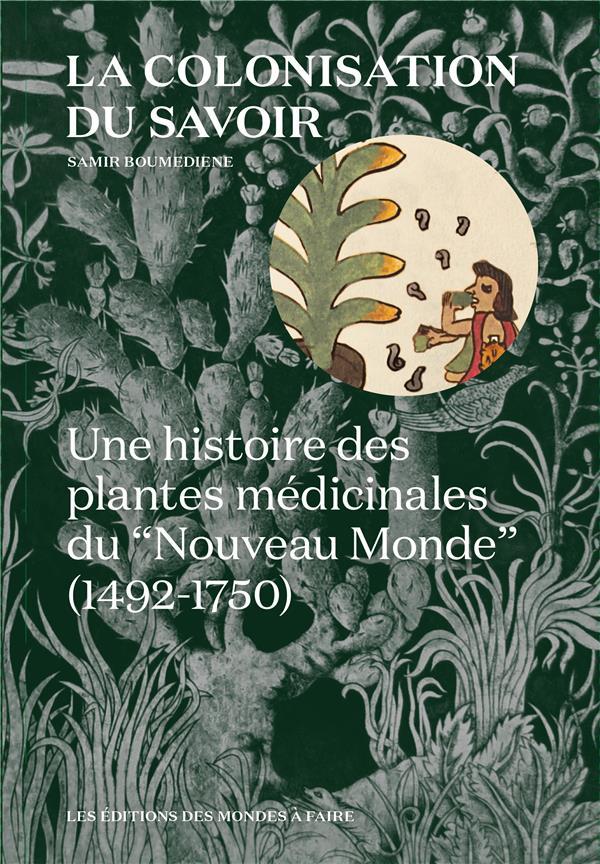 LA COLONISATION DU SAVOIR - UNE HISTOIRE DES PLANTES MEDICINALES DU  NOUVEAU MONDE  (1492-1750)