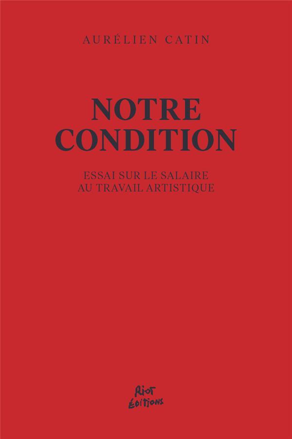 NOTRE CONDITION -  ESSAI POUR LE SALAIRE AU TRAVAIL ARTISTIQUE CATIN AURELIEN RIOT