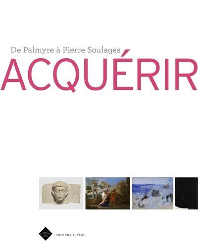 ACQUERIR - DE PALMYRE A PIERRE SOULAGES