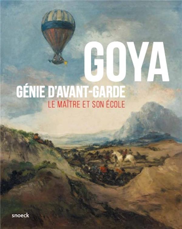 GOYA, GENIE D'AVANT-GARDE  -  LE MAITRE ET SON ECOLE