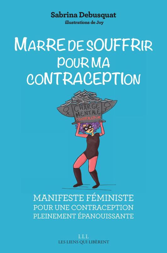 MARRE DE SOUFFRIR POUR MA CONTRACEPTION  -  MANIFESTE FEMINISTE POUR UNE CONTRACEPTION PLEINEMENT EPANOUISSANTE