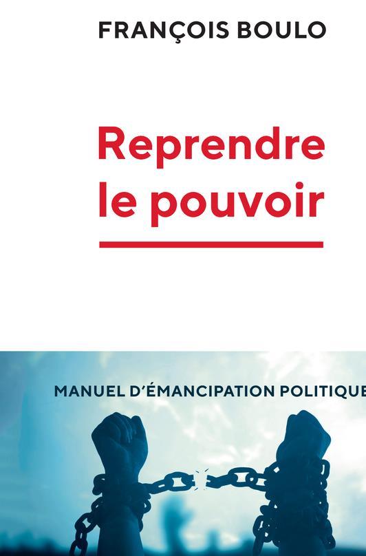 REPRENDRE LE POUVOIR  -  MANUEL D'EMANCIPATION POLITIQUE BOULO FRANCOIS LIENS LIBERENT