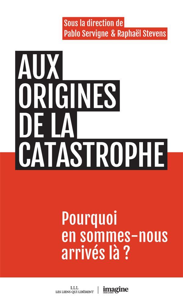 AUX ORIGINES DE LA CATASTROPHE  -  POURQUOI EN SOMMES-NOUS ARRIVES LA ? SERVIGNE/STEVENS LIENS LIBERENT