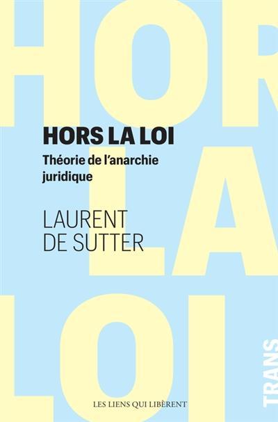 HORS LA LOI  -  THEORIE DE L'ANARCHIE JURIDIQUE