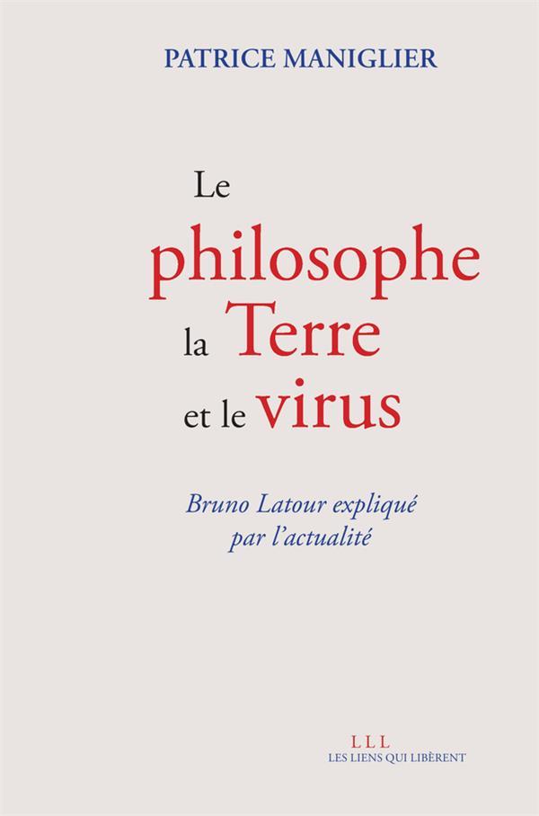 LE PHILOSOPHE, LA TERRE ET LE VIRUS : BRUNO LATOUR EXPLIQUE PAR L'ACTUALITE MANIGLIER, PATRICE LIENS LIBERENT