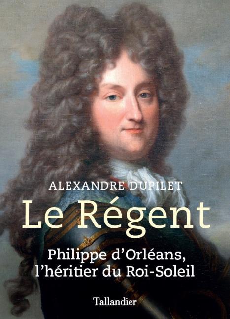 DUPILET, ALEXANDRE - LE REGENT  -  PHILIPPE D'ORLEANS, L'HERITIER DU ROI-SOLEIL