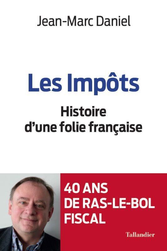 LES IMPOTS  -  HISTOIRE D'UNE FOLIE FRANCAISE