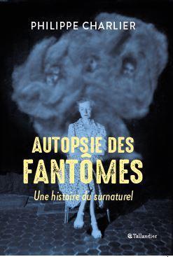 AUTOPSIE DES FANTOMES  -  UNE HISTOIRE DU SURNATUREL CHARLIER PHILIPPE TALLANDIER
