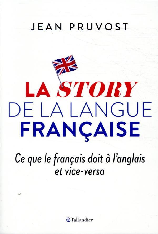 LA STORY DE LA LANGUE FRANCAISE  -  CE QUE LE FRANCAIS DOIT A L'ANGLAIS ET VICE-VERSA PRUVOST JEAN TALLANDIER