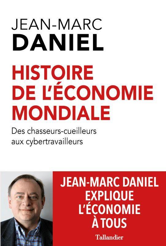 HISTOIRE MONDIALE DE L'ECONOMIE : DES CHASSEURS-CUEILLEURS AUX CYBERTRAVAILLEURS DANIEL JEAN-MARC TALLANDIER