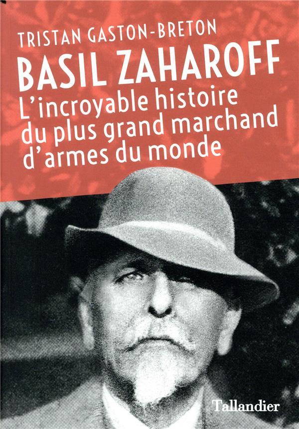 - BASIL ZAHAROFF - L'INCROYABLE HISTOIRE DU PLUS GRAND MARCHAND D'ARMES DU MONDE