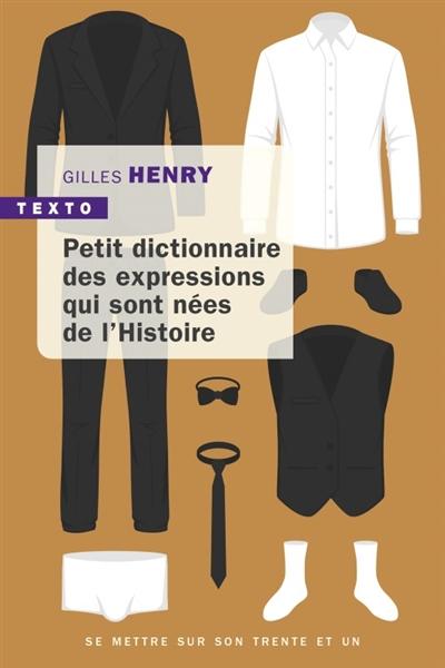 PETIT DICTIONNAIRE DES EXPRESSIONS NEES DE L'HISTOIRE