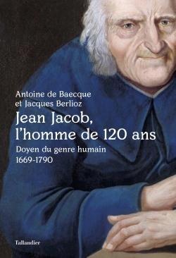 JEAN JACOB, L'HOMME DE 120 ANS - DOYEN DU GENRE HUMAIN 1669-1790 BERLIOZ/BAECQUE TALLANDIER