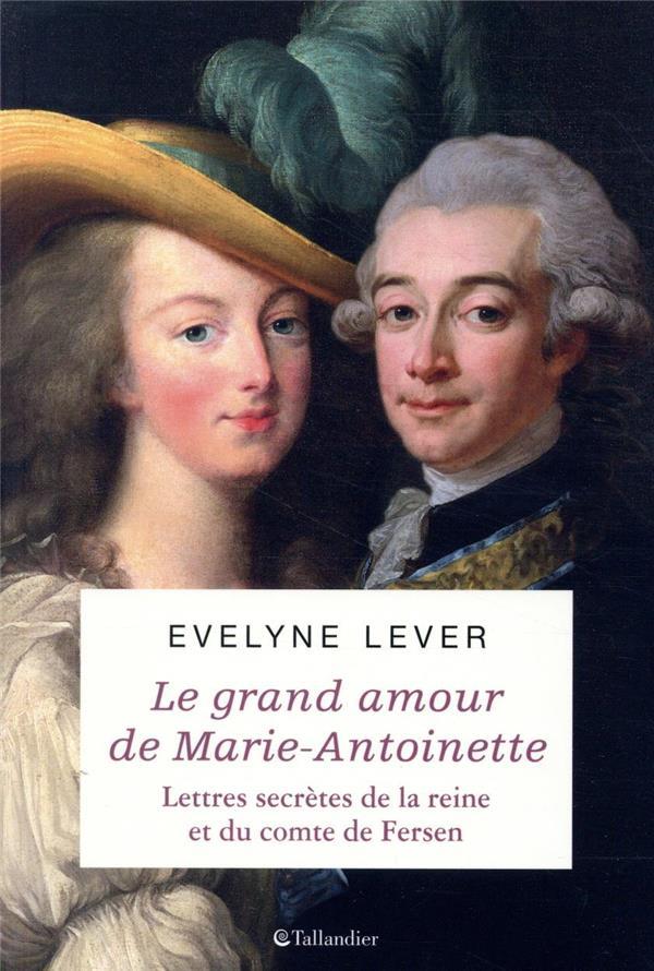 LE GRAND AMOUR DE MARIE-ANTOINETTE  -  LETTRES SECRETES DE LA REINE ET DU COMTE DE FERSEN LEVER, EVELYNE TALLANDIER