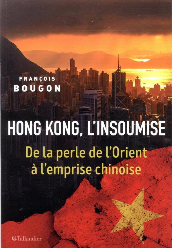 HONG KONG, L'INSOUMISE  -  DE LA PERLE DE L'ORIENT A LA NOUVELLE GUERRE FROIDE BOUGON, FRANCOIS TALLANDIER