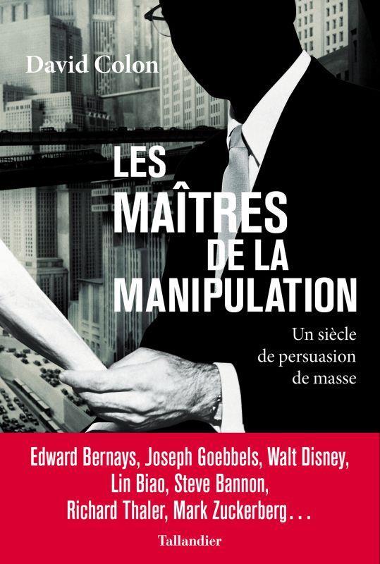 LES MAITRES DE LA MANIPULATION : UN SIECLE DE PERSUASION DE MASSE COLON DAVID TALLANDIER